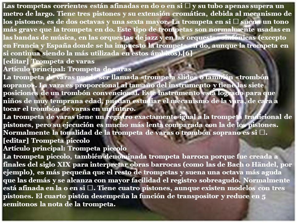 Las trompetas corrientes están afinadas en do o en si ♭ y su tubo apenas supera un metro de largo. Tiene tres pistones y su extensión cromática, debida al mecanismo de los pistones, es de dos octavas y una sexta mayor. La trompeta en si ♭ suena un tono más grave que la trompeta en do. Este tipo de trompetas son normalmente usadas en las bandas de música, en las orquestas de jazz y en las orquestas sinfónicas (excepto en Francia y España donde se ha impuesto la trompeta en do, aunque la trompeta en si continua siendo la más utilizada en estos ámbitos).[6]